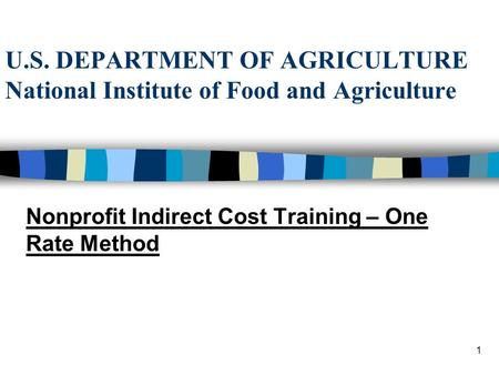 1 U.S. DEPARTMENT OF AGRICULTURE National Institute of Food and Agriculture Nonprofit Indirect Cost Training – One Rate Method.