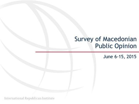International Republican Institute Survey of Macedonian Public Opinion June 6-15, 2015.