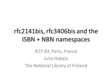 Rfc2141bis, rfc3406bis and the ISBN + NBN namespaces IETF 83, Paris, France Juha Hakala The National Library of Finland.