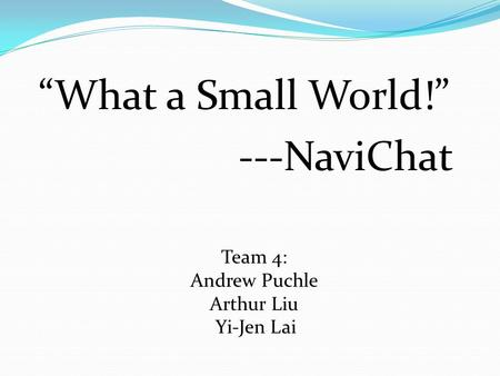 """What a Small World!"" ---NaviChat Team 4: Andrew Puchle Arthur Liu Yi-Jen Lai."