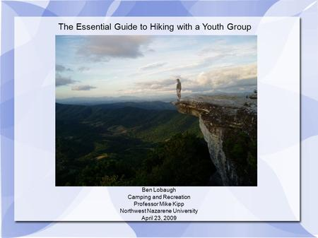 The Essential Guide to Hiking with a Youth Group Ben Lobaugh Camping and Recreation Professor Mike Kipp Northwest Nazarene University April 23, 2009.