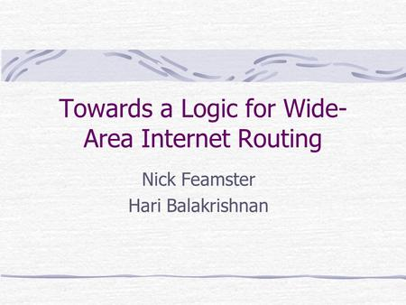 Towards a Logic for Wide- Area Internet Routing Nick Feamster Hari Balakrishnan.