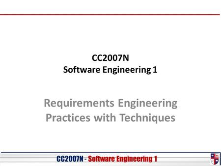 CC20O7N - Software Engineering 1 CC2007N Software Engineering 1 Requirements Engineering Practices with Techniques.
