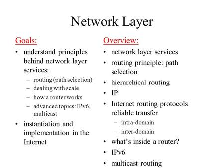 Network Layer Goals: understand principles behind network layer services: –routing (path selection) –dealing with scale –how a router works –advanced topics: