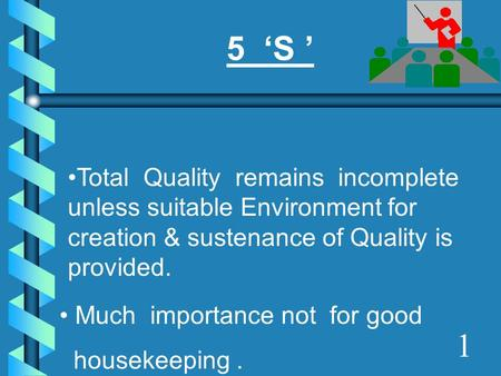 5 'S ' Total Quality remains incomplete unless suitable Environment for creation & sustenance of Quality is provided. Much importance not for good.