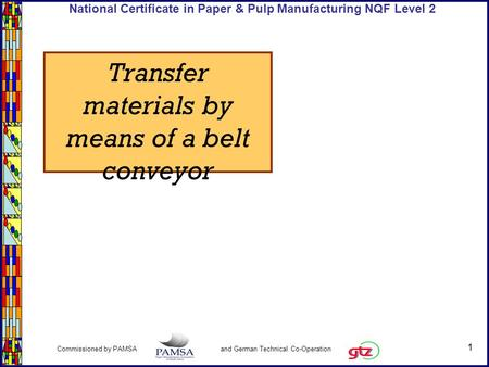 1 Commissioned by PAMSA and German Technical Co-Operation National Certificate in Paper & Pulp Manufacturing NQF Level 2 Transfer materials by means of.