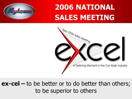 2006 NATIONAL SALES MEETING ex-cel – to be better or to do better than others; to be superior to others.