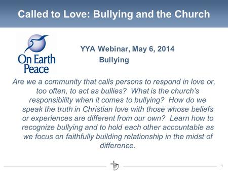 11 Called to Love: Bullying and the Church YYA Webinar, May 6, 2014 Bullying Are we a community that calls persons to respond in love or, too often, to.
