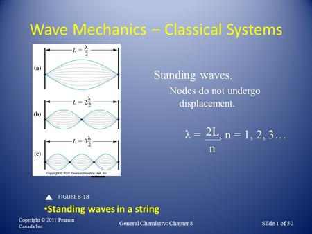 Wave Mechanics – Classical Systems Copyright © 2011 Pearson Canada Inc. General Chemistry: Chapter 8Slide 1 of 50 FIGURE 8-18 Standing waves in a string.