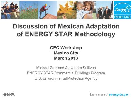 Discussion of Mexican Adaptation of ENERGY STAR Methodology CEC Workshop Mexico City March 2013 Michael Zatz and Alexandra Sullivan ENERGY STAR Commercial.