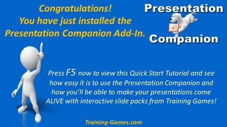 Congratulations! You have just installed the Presentation Companion Add-In. Press F5 now to view this Quick Start Tutorial and see how easy it is to use.