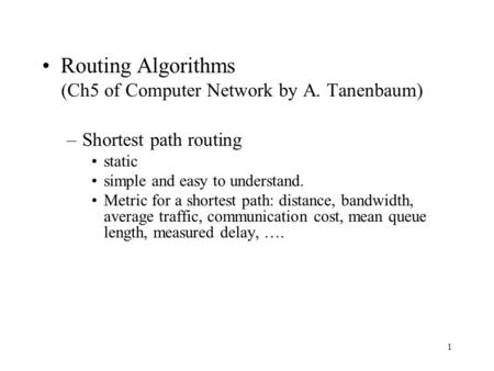 1 Routing Algorithms (Ch5 of Computer Network by A. Tanenbaum) –Shortest path routing static simple and easy to understand. Metric for a shortest path:
