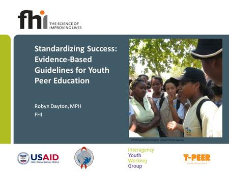 Standardizing Success: Evidence-Based Guidelines for Youth Peer Education Robyn Dayton, MPH FHI Photographer unknown, USAID Photo Gallery.