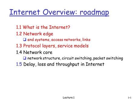 Lecture 1 Internet Overview: roadmap 1.1 What is the Internet? 1.2 Network edge  end systems, access networks, links 1.3 Protocol layers, service models.