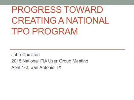 PROGRESS TOWARD CREATING A NATIONAL TPO PROGRAM John Coulston 2015 National FIA User Group Meeting April 1-2, San Antonio TX.