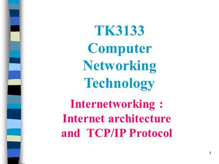 1 Internetworking : Internet architecture and TCP/IP Protocol TK3133 Computer Networking Technology.