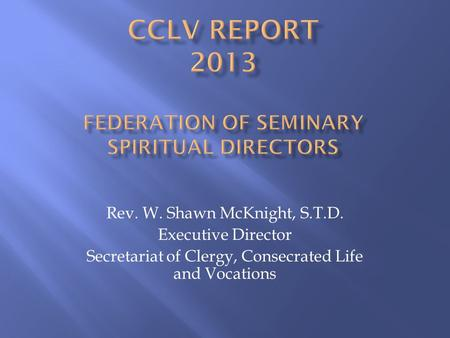 Rev. W. Shawn McKnight, S.T.D. Executive Director Secretariat of Clergy, Consecrated Life and Vocations.