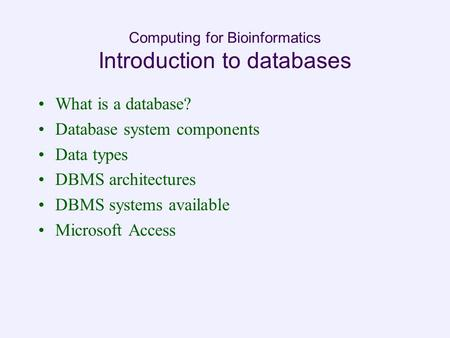 Computing for Bioinformatics Introduction to databases What is a database? Database system components Data types DBMS architectures DBMS systems available.