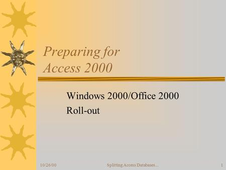 10/26/00Splitting Access Databases...1 Preparing for Access 2000 Windows 2000/Office 2000 Roll-out.