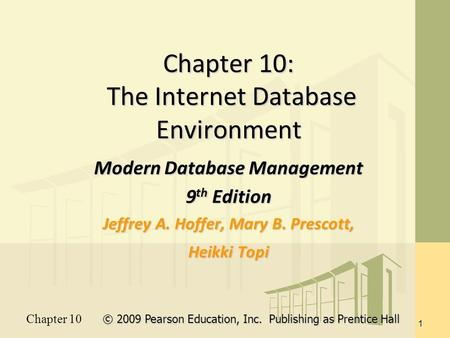 Chapter 10 © 2009 Pearson Education, Inc. Publishing as Prentice Hall 1 Chapter 10: The Internet Database Environment Modern Database Management 9 th Edition.