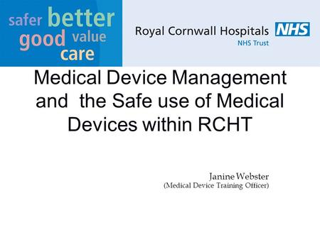 Medical Device Management and the Safe use of Medical Devices within RCHT Janine Webster (Medical Device Training Officer)
