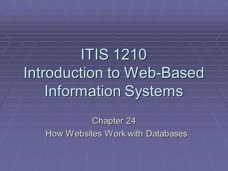 ITIS 1210 Introduction to Web-Based Information Systems Chapter 24 How Websites Work with Databases How Websites Work with Databases.