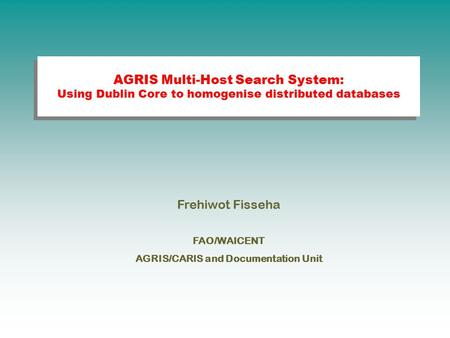 AGRIS Multi-Host Search System: Using Dublin Core to homogenise distributed databases Frehiwot Fisseha FAO/WAICENT AGRIS/CARIS and Documentation Unit.