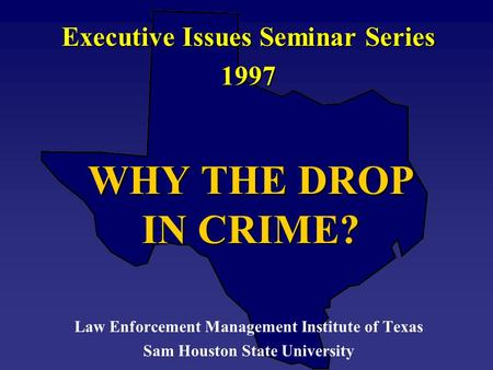 WHY THE DROP IN CRIME? Executive Issues Seminar Series 1997 Law Enforcement Management Institute of Texas Sam Houston State University.