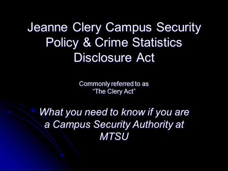 "Jeanne Clery Campus Security Policy & Crime Statistics Disclosure Act Commonly referred to as ""The Clery Act"" What you need to know if you are a Campus."