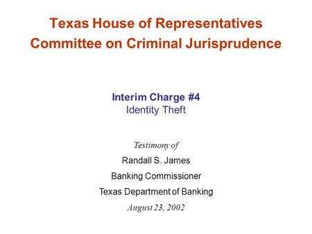 Texas House of Representatives Committee on Criminal Jurisprudence Testimony of Randall S. James Banking Commissioner Texas Department of Banking August.