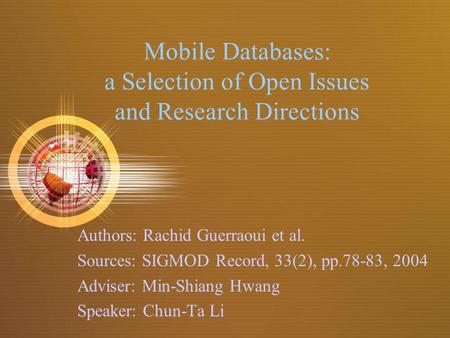 Mobile Databases: a Selection of Open Issues and Research Directions Authors: Rachid Guerraoui et al. Sources: SIGMOD Record, 33(2), pp.78-83, 2004 Adviser: