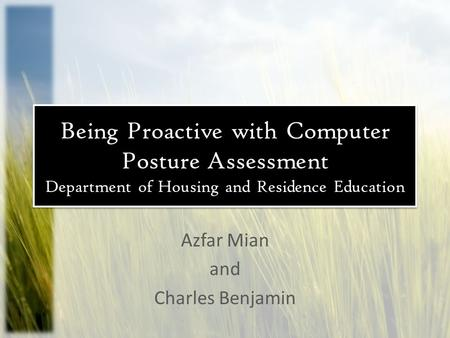 Being Proactive with Computer Posture Assessment Department of Housing and Residence Education Azfar Mian and Charles Benjamin.