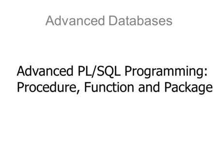 Advanced Databases Advanced PL/SQL Programming: Procedure, Function and Package.