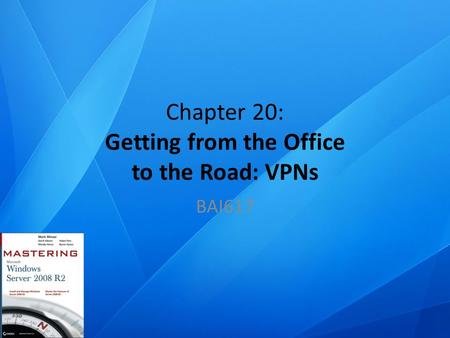 Chapter 20: Getting from the Office to the Road: VPNs BAI617.