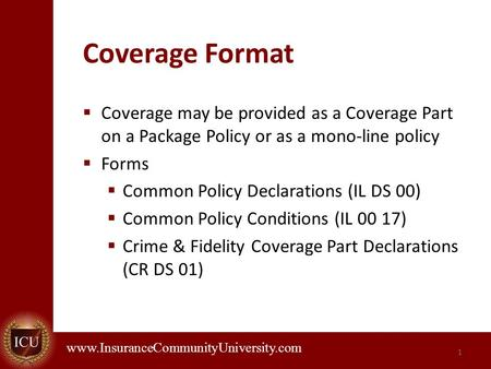. www.InsuranceCommunityUniversity.com Coverage Format  Coverage may be provided as a Coverage Part on a Package Policy or as a mono-line policy  Forms.