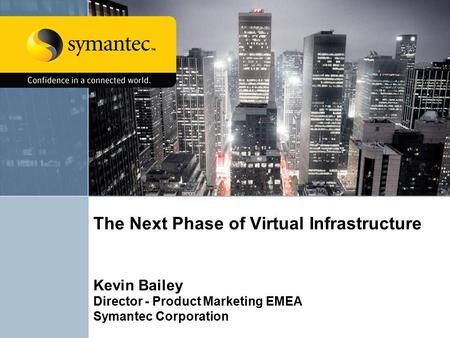 The Next Phase of Virtual Infrastructure Kevin Bailey Director - Product Marketing EMEA Symantec Corporation.