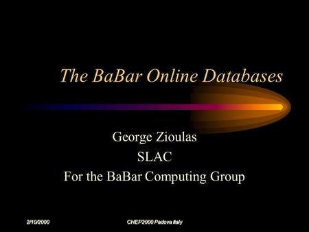 2/10/2000 CHEP2000 Padova Italy The BaBar Online Databases George Zioulas SLAC For the BaBar Computing Group.