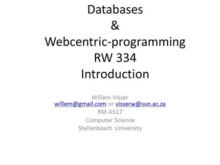 Databases & Webcentric-programming RW 334 Introduction Willem Visser or  RM A517 Computer.