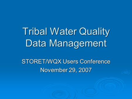 STORET/WQX Users Conference November 29, 2007 Tribal Water Quality Data Management.