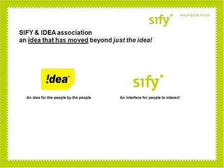 SIFY & IDEA association an idea that has moved beyond just the idea! An idea for the people by the peopleAn interface for people to interact.