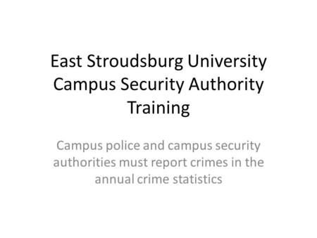 East Stroudsburg University Campus Security Authority Training Campus police and campus security authorities must report crimes in the annual crime statistics.