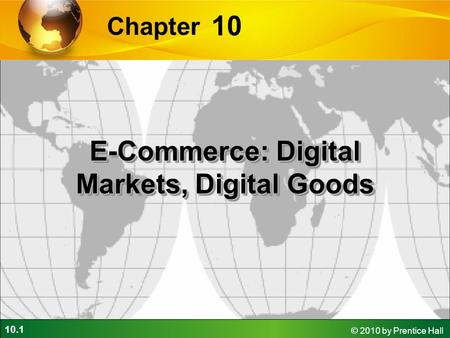 10.1 © 2010 by Prentice Hall 10 Chapter E-Commerce: Digital Markets, Digital Goods.