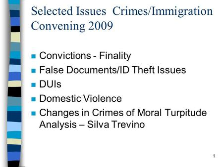 1 Selected Issues Crimes/Immigration Convening 2009 n Convictions - Finality n False Documents/ID Theft Issues n DUIs n Domestic Violence n Changes in.