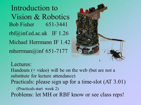 Introduction to Vision & Robotics Bob Fisher 651-3441 IF 1.26 Michael Herrmann IF 1.42 651-7177 Lectures: Handouts (+ video)