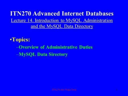 ITN270.001 Wake Tech1 ITN270 Advanced Internet Databases Lecture 14. Introduction to MySQL Administration and the MySQL Data Directory Topics: –Overview.