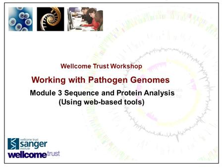 Wellcome Trust Workshop Working with Pathogen Genomes Module 3 Sequence and Protein Analysis (Using web-based tools)