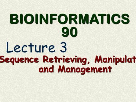 Sequence Retrieving, Manipulation and Management BIOINFORMATICS 90 Lecture 3.