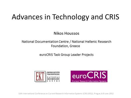 Advances in Technology and CRIS Nikos Houssos National Documentation Centre / National Hellenic Research Foundation, Greece euroCRIS Task Group Leader.