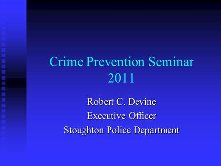 Crime Prevention Seminar 2011 Robert C. Devine Executive Officer Stoughton Police Department.