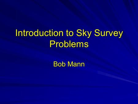 Introduction to Sky Survey Problems Bob Mann. Introduction to sky survey database problems Astronomical data Astronomical databases –The Virtual Observatory.